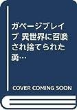 ガベージブレイブ 異世界に召喚され捨てられた勇者の復讐物語 1 (マッグガーデンコミック Beat'sシリーズ)